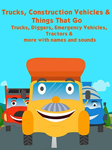 Trucks, Construction Vehicles and Things That Go - Trucks, Diggers, Emergency Vehicles, Tractors and more with names and sounds (Cars And Trucks And Things That Go)