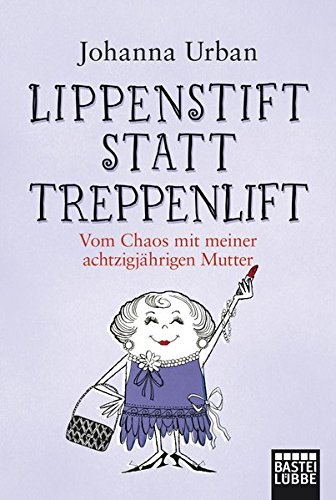 Lippenstift statt Treppenlift: Vom Chaos mit meiner achtzigjährigen Mutter (Allgemeine Reihe. Bastei Lübbe Taschenbücher)