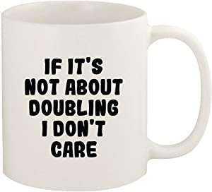 If It's Not About DOUBLING, I Don't Care - 11oz Ceramic White Coffee Mug Cup, White