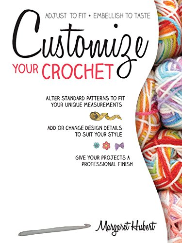Customize Your Crochet: Adjust to fit; embellish to - Your Customize