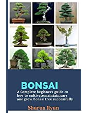 Bonsai: A complete beginners guide on how to cultivate, maintain, care and grow bonsai tree successfully