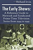 The Early Shows: A Reference Guide to Network and Syndicated PrimeTime Television Series from 1944 to 1949