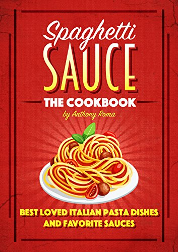 Spaghetti Sauce: The Cookbook - Best Loved Italian Pasta Dishes and Favorite Sauces