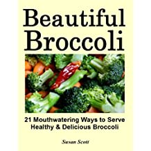 Beautiful Broccoli – 21 Mouthwatering Ways to Serve Healthy and Delicious Broccoli