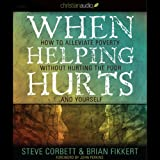 When Helping Hurts: How to Alleviate Poverty without Hurting the Poor...and Yourself (2009 Edition)