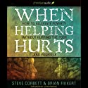 When Helping Hurts: How to Alleviate Poverty without Hurting the Poor...and Yourself (2009 Edition) Audiobook by Brian Fikkert Narrated by Danny Campbell
