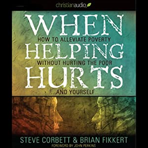 When Helping Hurts: How to Alleviate Poverty without Hurting the Poor...and Yourself (2009 Edition) Audiobook