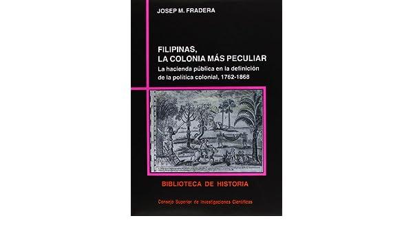 Filipinas, la colonia más peculiar: La hacienda pública en la definición de la política colonial, 1762-1868 (Biblioteca de historia) (Spanish Edition): ...