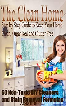 The Clean Home: Step by Step Guide to Keep Your Home Clean, Organized and Clutter Free;Declutter Your Life and Home;60 Non-Toxic DIY Cleaners and Stain Removal Formulas by [Books, ADISH]