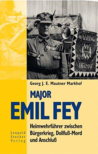 Major Emil Fey: Heimwehrführer zwischen Bürgerkrieg, Dollfuss-Mord und Anschluss