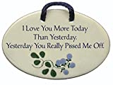 I Love You More Today Than Yesterday. Yesterday You Really Pissed Me Off. Ceramic wall plaques handmade in the USA for over 30 years.Reduced price offsets shipping cost.