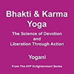 Bhakti & Karma Yoga - The Science of Devotion and Liberation Through Action : AYP Enlightenment Series Book 8 | Yogani