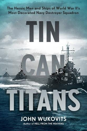 Image of Tin Can Titans: The Heroic Men and Ships of World War II's Most Decorated Navy Destroyer Squadron