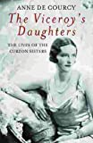 Front cover for the book The Viceroy's Daughters: The Lives of the Curzon Sisters by Anne de Courcy