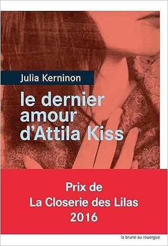 Le dernier amour d'Attila Kiss - Prix de la closerie des Lilas 2016 de Julia Kerninon 2016
