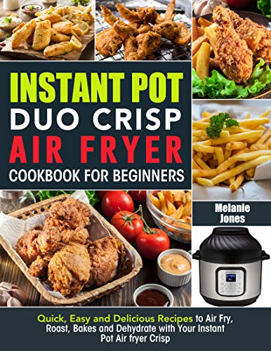 Instant Pot Duo Crisp Air fryer Cookbook For Beginners: Quick, Easy and Delicious Recipes to Air Fry, Roast, Bakes and Dehydrate with Your Instant Pot Air fryer Crisp 1
