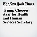 Trump Chooses Azar for Health and Human Services Secretary | Eileen Sullivan,Michael D. Shear