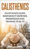 Calisthenics: Calisthenics Guide: BodyWeight Exercises, Workout Progression and Training to Be Fit (Calisthenics, Calisthenics Bodyweight Workout, Calisthenics ... Workout, Bodyweight Exercises Book 1)