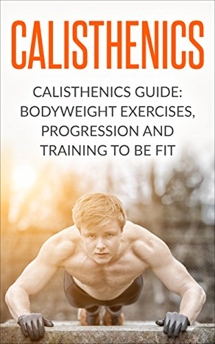 Calisthenics Guide BodyWeight Exercises Workout Progression And Training To Be Fit