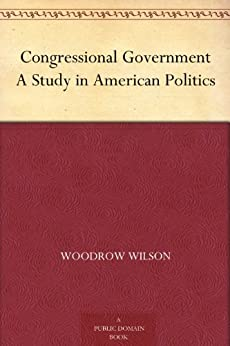 Congressional Government A Study in American Politics by [Wilson, Woodrow]