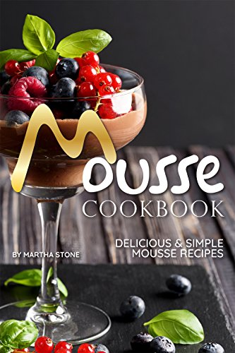 Mousse Cookbook: Delicious Simple Mousse Recipes by Martha Stone