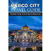 Mexico Travel Guide: The Best Things To Do & See In Mexico City