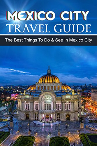 [Book] Mexico Travel Guide: The Best Things To Do & See In Mexico City<br />ZIP