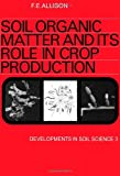 Soil Organic Matter and Its Role in Crop Production, F. C. Allison, 0444410171