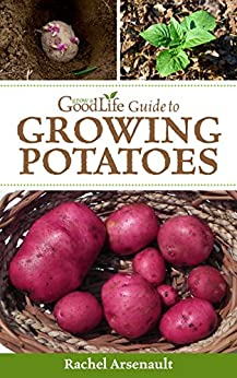 Grow a Good Life Guide to Growing Potatoes by [Arsenault, Rachel]