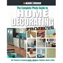 Black & Decker The Complete Photo Guide to Home Decorating Projects: DIY Projects to Transform Walls, Windows, Furniture, Floors & More