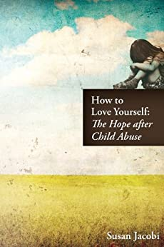 How to Love Yourself: The Hope after Child Abuse by [Jacobi, Susan]