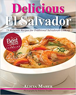 Delicious El Salvador: 75 Authentic Recipes for Traditional Salvadoran Cooking: Alicia Maher: 9780983980902: Amazon.com: Books