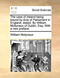 The Case of Ireland Being Bound by Acts of Parliament in England, Stated by William Mollyneux of Dublin, Esq; with a New Preface, William Molyneux, 1170697798