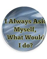 """""""I Always Ask Myself, What Would I Do?"""" Pin-back Button/ Magnet"""