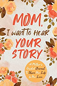 Mom, I Want to Hear Your Story: A Mother's Guided Journal To Share Her Life & Her