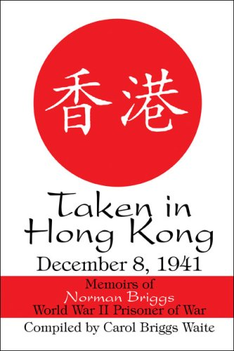 Taken in Hong Kong: December 8, 1941: Memoirs of Norman Briggs World War II Prisoner of War