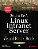 Setting Up a Linux Intranet Server Visual Black Book: A Complete Visual Guide to Building a LAN Using Linux as the OS