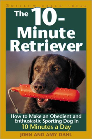 The 10-Minute Retriever: How to Make an Obedient and Enthusiastic Gun Dog in 10 Minutes a Day by Willow Creek Press