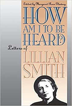 How Am I to Be Heard?: Letters of Lillian Smith (Gender and American Culture)