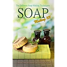 Soap Making 101 : The Different Soap Making Techniques: Homemade Soap Recipes - Ultimate Guide to Creating Your Own Soap at Home