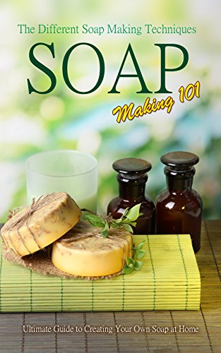 Soap Making 101 : The Different Soap Making Techniques: Homemade Soap Recipes - Ultimate Guide to Creating Your Own Soap at Home by [Karn, P.]