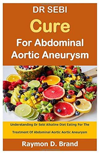 DR SEBI Cure For Abdominal Aortic Aneurysm  Understanding Dr Sebi Alkaline Diet Eating For The Treatment Of Abdominal Aortic Aortic Aneurysm
