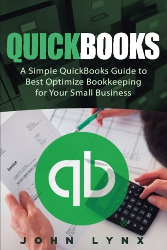Quickbooks: A Simple QuickBooks Guide to Best Optimize Bookkeeping for Your Small Business (Quickbooks, Bookkeeping, Qui