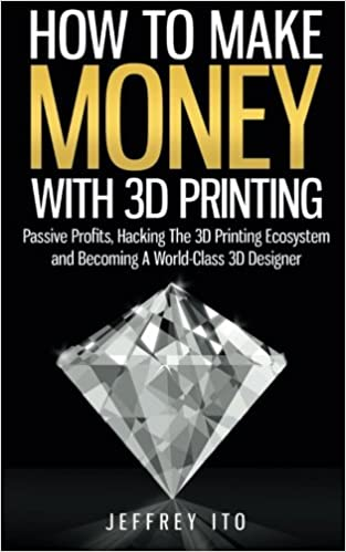 how to make money with 3d printing passive profits hacking the 3d printing ecosystem and becoming a world class 3d designer jeffrey ito 9781505992397