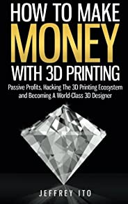 How To Make Money With 3D Printing: Passive Profits, Hacking The 3D Printing Ecosystem And Becoming A World-Cl