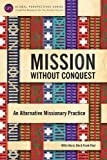 Mission Without Conquest: An Alternative Missionary Practice (Global Perspective Series)