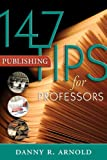 147 Publishing Tips for Professors, Danny R. Arnold, 1891859722