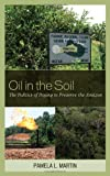 Oil in the Soil : The Politics of Paying to Preserve the Amazon, Martin, Pamela L., 1442211288