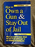 How to Own a Gun & Stay Out of Jail: What You Need to Know About the Law If You Own a Gun or Are Thinking of Buying One : California Edition 2007