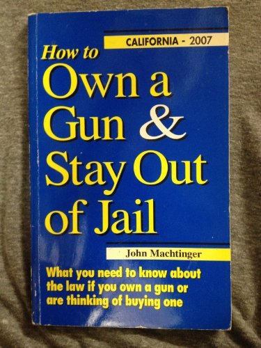 Download How to Own a Gun & Stay Out of Jail: What You Need to Know About the Law If You Own a Gun or Are Thinking of Buying One : California Edition 2007 pdf